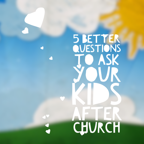 5 Better Questions to Ask Your Kids After Church