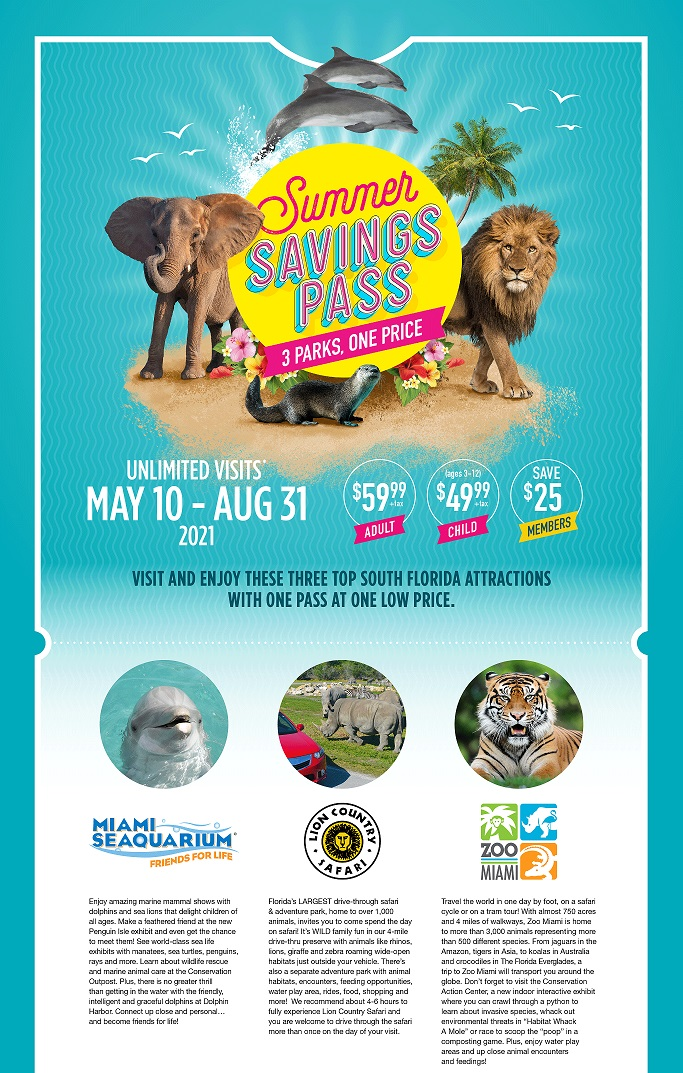 Summer Savings Pass May 10 - August 31, 2021 - Visit and enjoy these three top South Florida Attractions with one pass at one low price - $59.99 plus tax/adult, $49.99 plus tax/child, Members save $25. Unlimited visits to Zoo Miami, Lion Country Safari, and Miami Seaquarium.