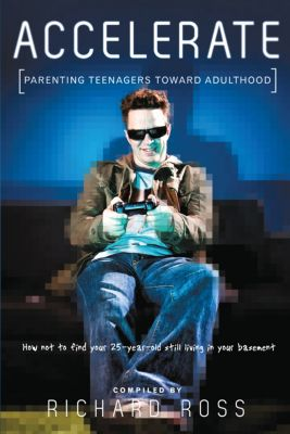 Accelerate: Parenting Teenagers  How Not to Find Your 25-year-old Still Living in Your Basement