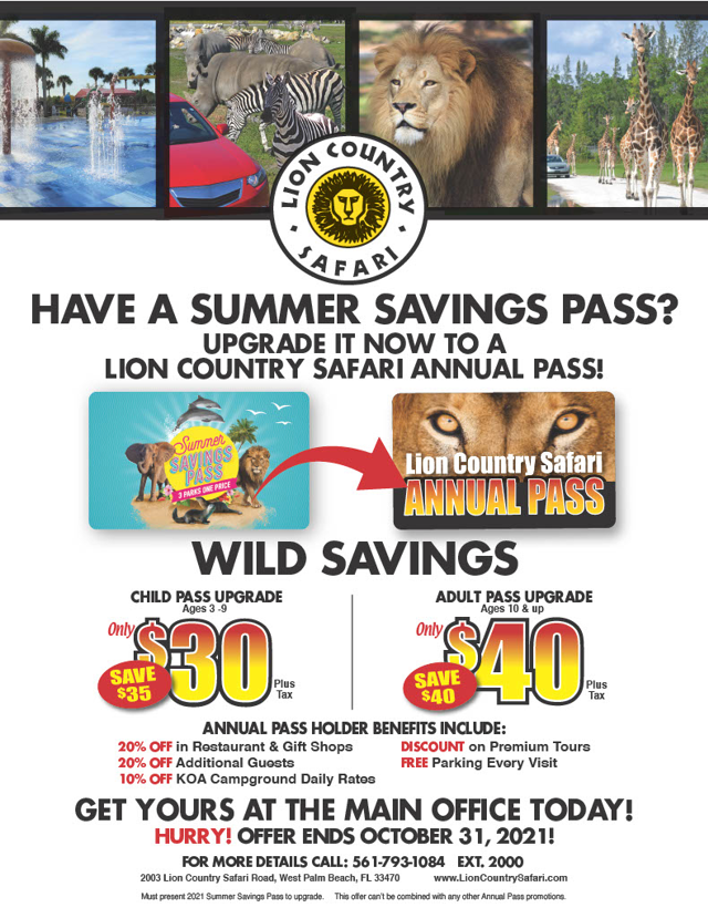 Summer Savings Pass Upgrade Flyer: Upgrade your Summer Savings Pass now to a Lion Country Safari Annual Pass for Wild Savings. Child pass upgrade (ages 3 - 9) is only $30 plus tax. Adult pass upgrade (ages 10 and up) is only $40 plus tax. Get yours at the main office by October 31st, 2021. Annual passholder benefits include 20% off purchases in the restaurant and gift shops, 20% off additional guests,10%off KOA campground rates, discounts on premium tours and free parking.